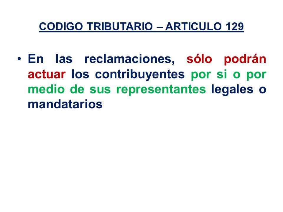 CODIGO TRIBUTARIO – ARTICULO 129 En las reclamaciones, sólo podrán actuar los contribuyentes por si o por medio de sus representantes legales o mandatarios