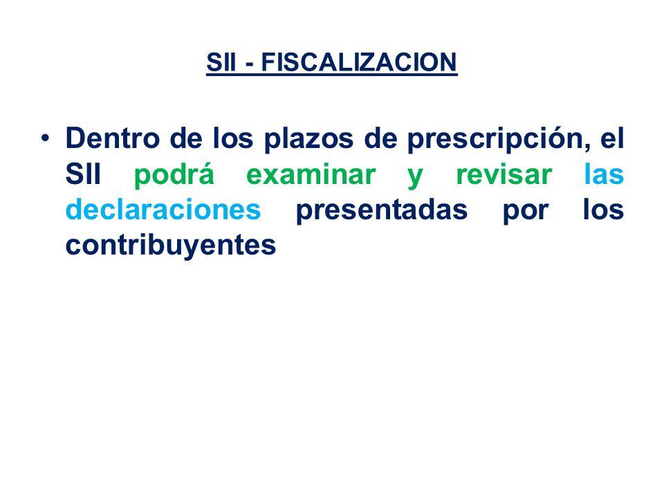 SII - FISCALIZACION Dentro de los plazos de prescripción, el SII podrá examinar y revisar las declaraciones presentadas por los contribuyentes
