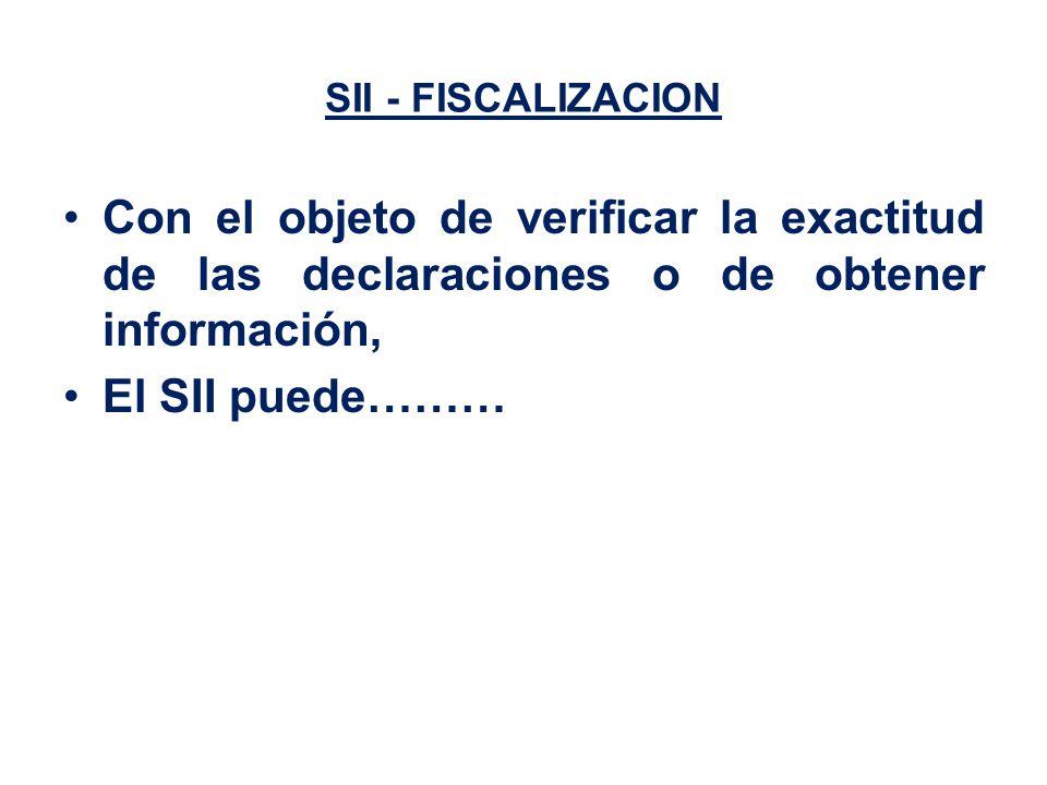 SII - FISCALIZACION Con el objeto de verificar la exactitud de las declaraciones o de obtener información, El SII puede………