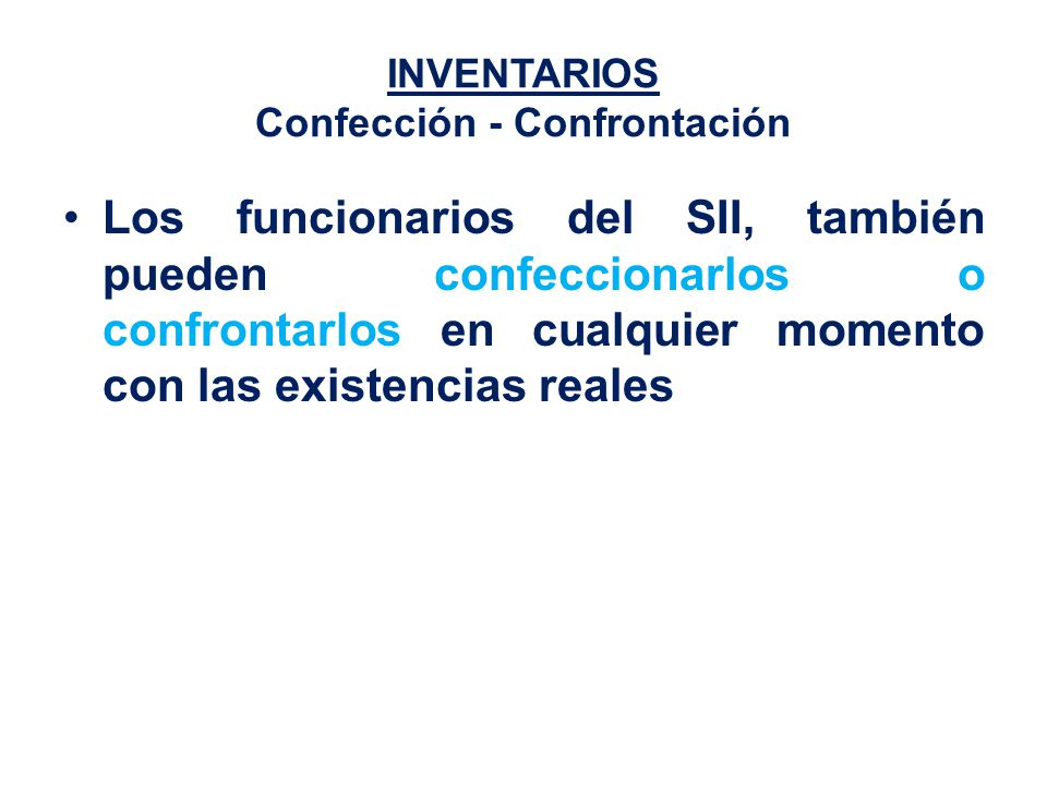INVENTARIOS Confección - Confrontación Los funcionarios del SII, también pueden confeccionarlos o confrontarlos en cualquier momento con las existencias reales