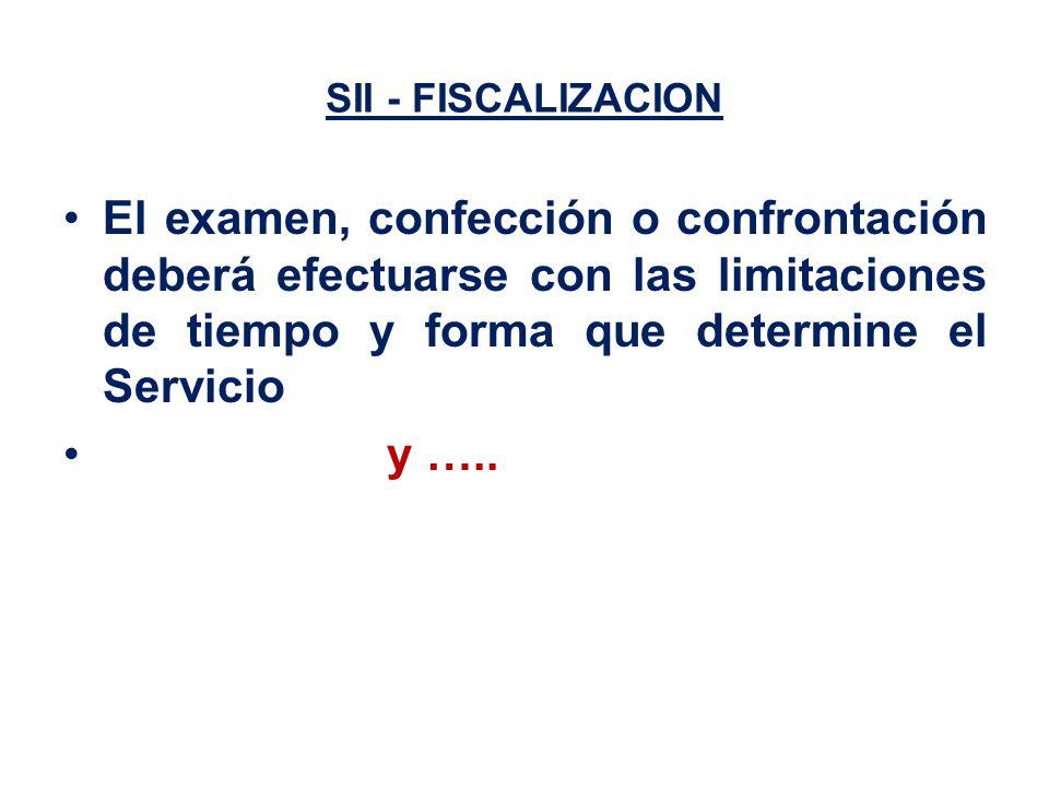 SII - FISCALIZACION El examen, confección o confrontación deberá efectuarse con las limitaciones de tiempo y forma que determine el Servicio y …..