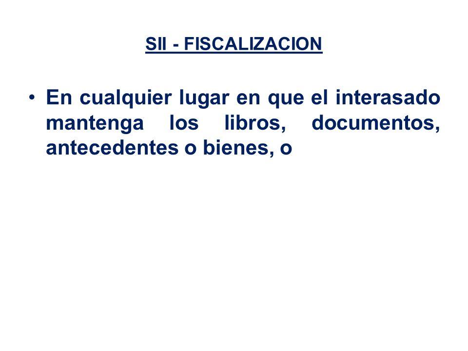 SII - FISCALIZACION En cualquier lugar en que el interasado mantenga los libros, documentos, antecedentes o bienes, o