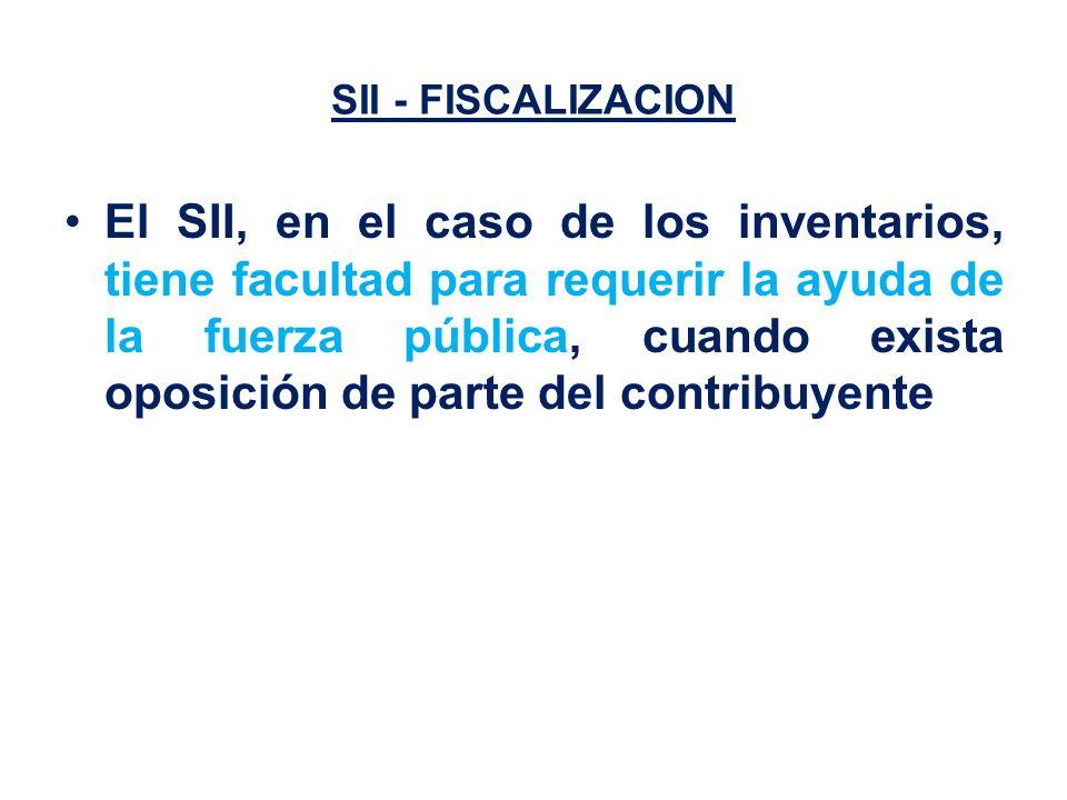 SII - FISCALIZACION El SII, en el caso de los inventarios, tiene facultad para requerir la ayuda de la fuerza pública, cuando exista oposición de parte del contribuyente