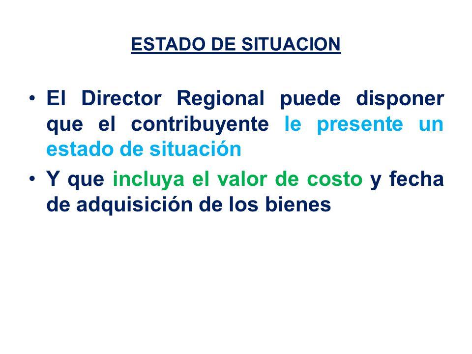 ESTADO DE SITUACION El Director Regional puede disponer que el contribuyente le presente un estado de situación Y que incluya el valor de costo y fecha de adquisición de los bienes