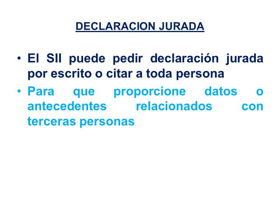 DECLARACION JURADA El SII puede pedir declaración jurada por escrito o citar a toda persona Para que proporcione datos o antecedentes relacionados con terceras personas