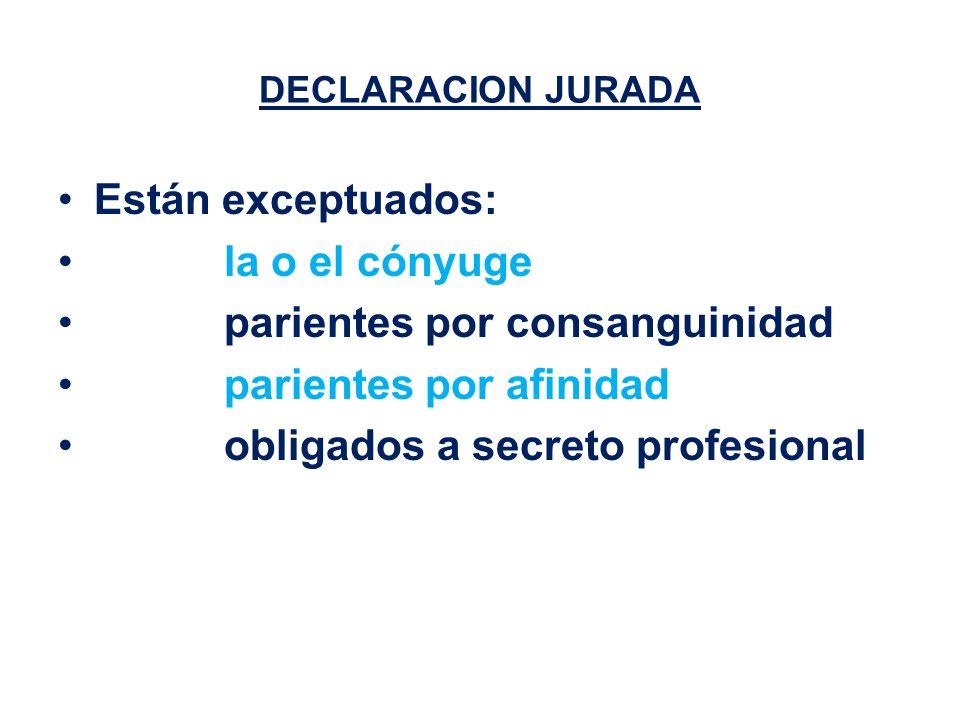 DECLARACION JURADA Están exceptuados: la o el cónyuge parientes por consanguinidad parientes por afinidad obligados a secreto profesional