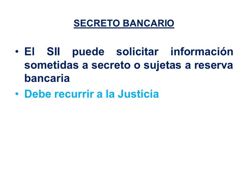 SECRETO BANCARIO El SII puede solicitar información sometidas a secreto o sujetas a reserva bancaria Debe recurrir a la Justicia