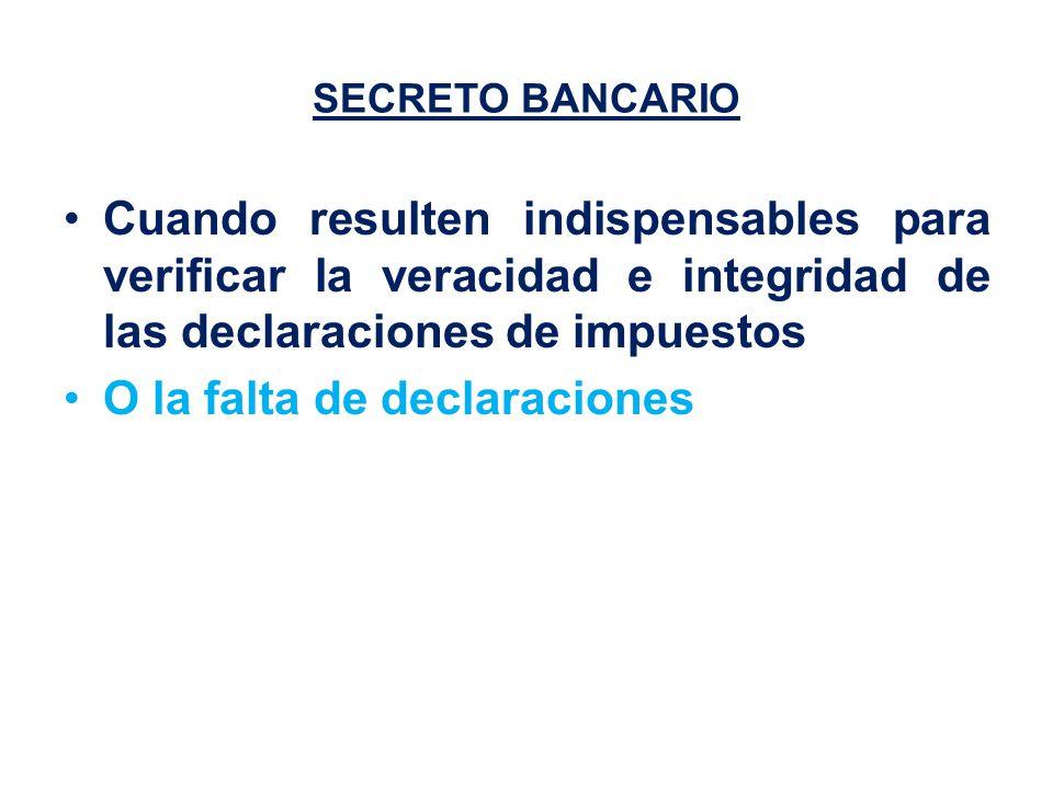 SECRETO BANCARIO Cuando resulten indispensables para verificar la veracidad e integridad de las declaraciones de impuestos O la falta de declaraciones