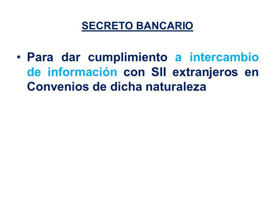 SECRETO BANCARIO Para dar cumplimiento a intercambio de información con SII extranjeros en Convenios de dicha naturaleza