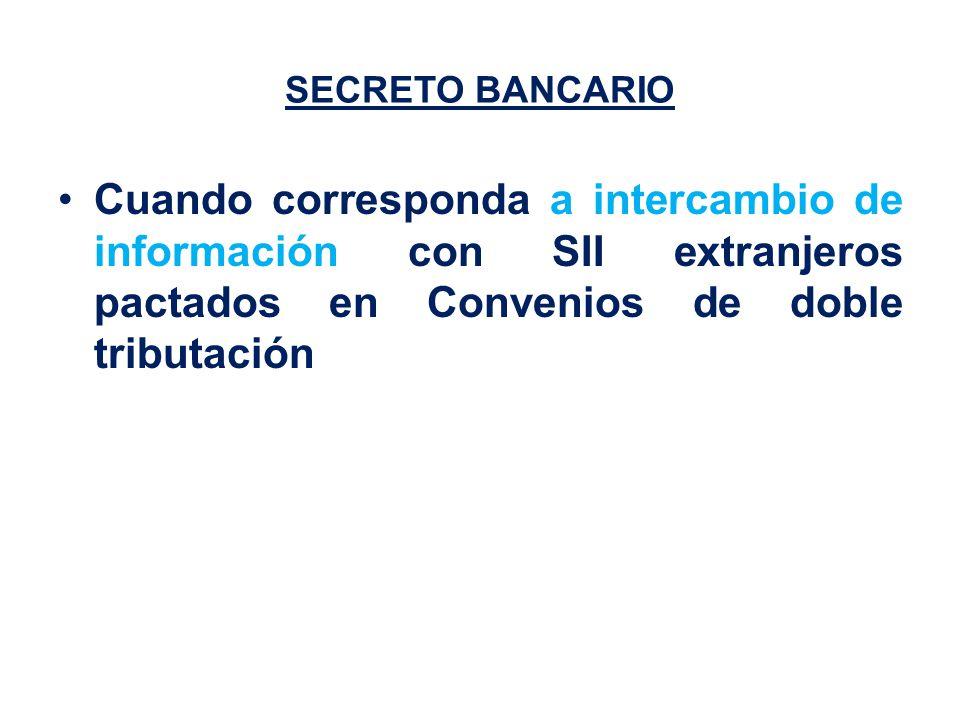 SECRETO BANCARIO Cuando corresponda a intercambio de información con SII extranjeros pactados en Convenios de doble tributación