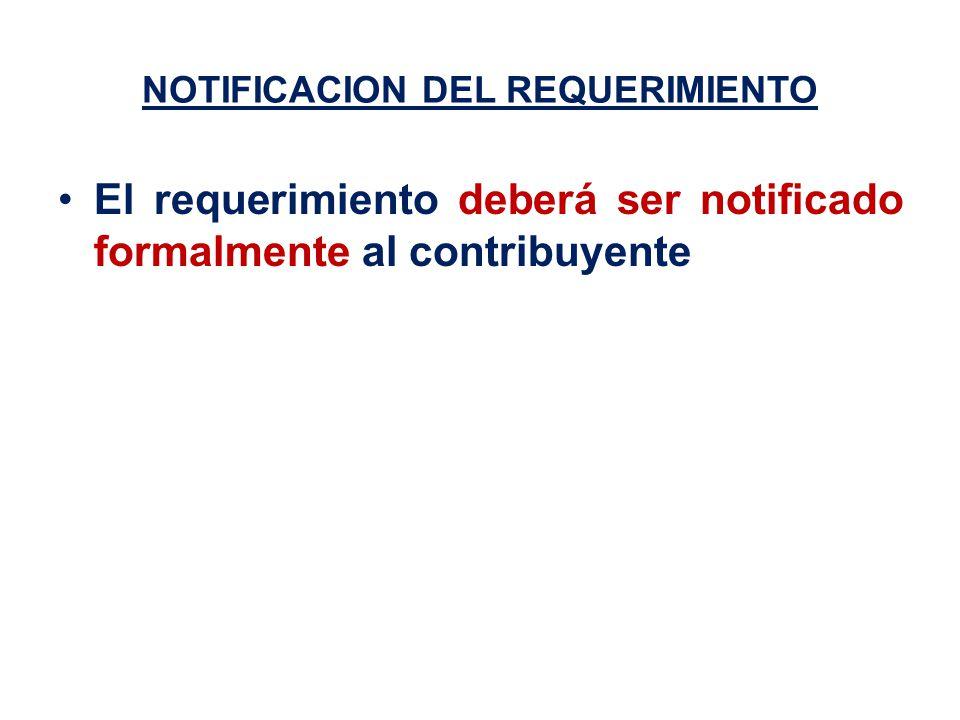 NOTIFICACION DEL REQUERIMIENTO El requerimiento deberá ser notificado formalmente al contribuyente