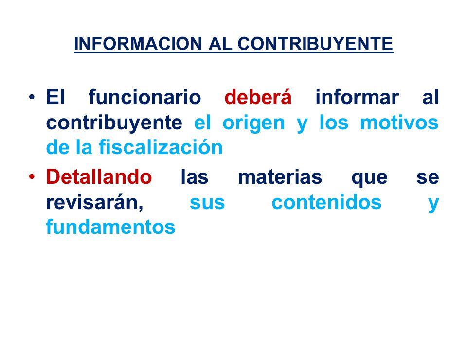 INFORMACION AL CONTRIBUYENTE El funcionario deberá informar al contribuyente el origen y los motivos de la fiscalización Detallando las materias que se revisarán, sus contenidos y fundamentos