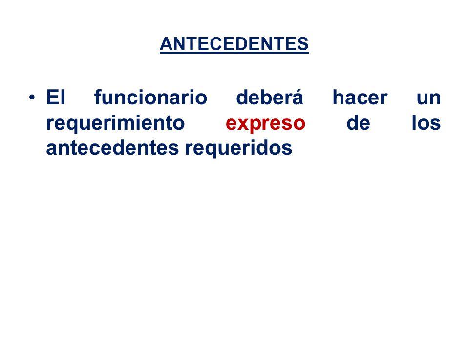 ANTECEDENTES El funcionario deberá hacer un requerimiento expreso de los antecedentes requeridos