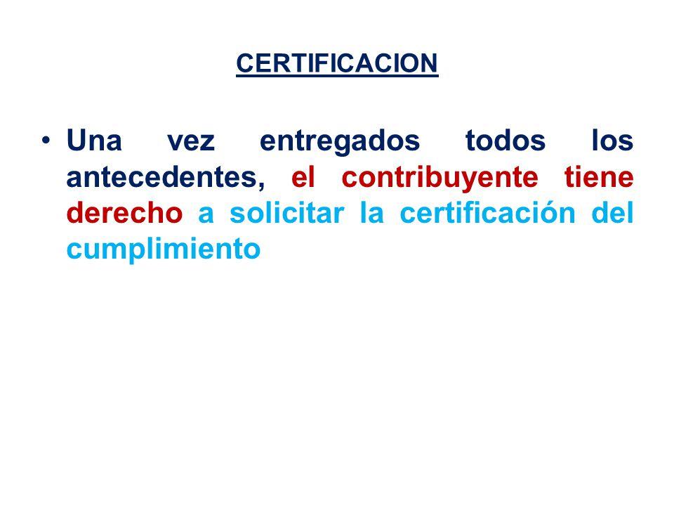 CERTIFICACION Una vez entregados todos los antecedentes, el contribuyente tiene derecho a solicitar la certificación del cumplimiento