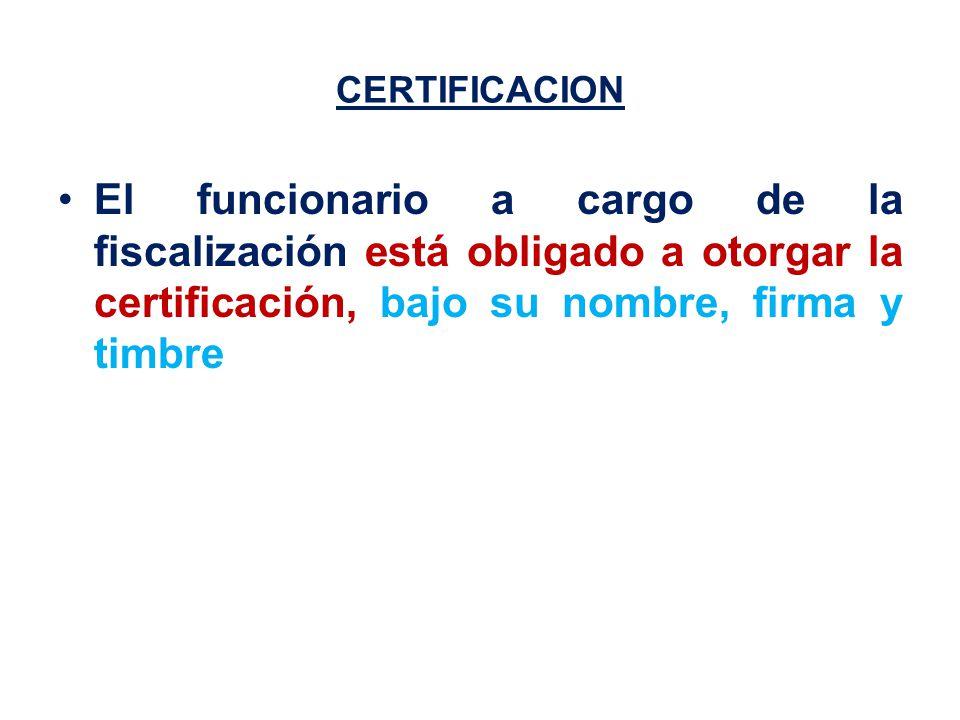 CERTIFICACION El funcionario a cargo de la fiscalización está obligado a otorgar la certificación, bajo su nombre, firma y timbre