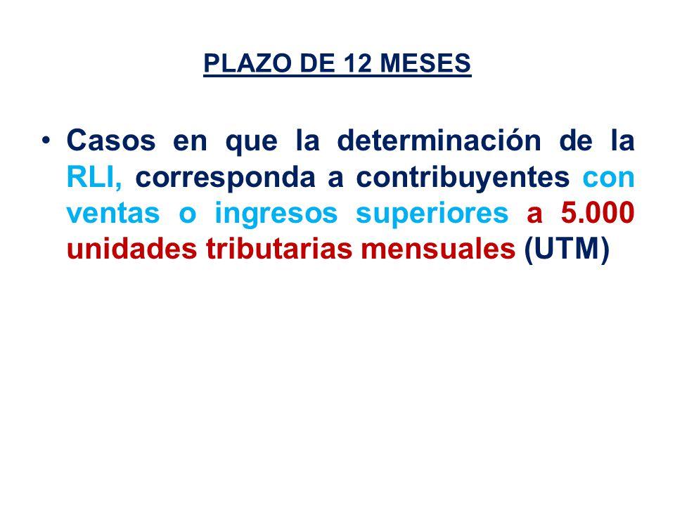 PLAZO DE 12 MESES Casos en que la determinación de la RLI, corresponda a contribuyentes con ventas o ingresos superiores a 5.000 unidades tributarias mensuales (UTM)