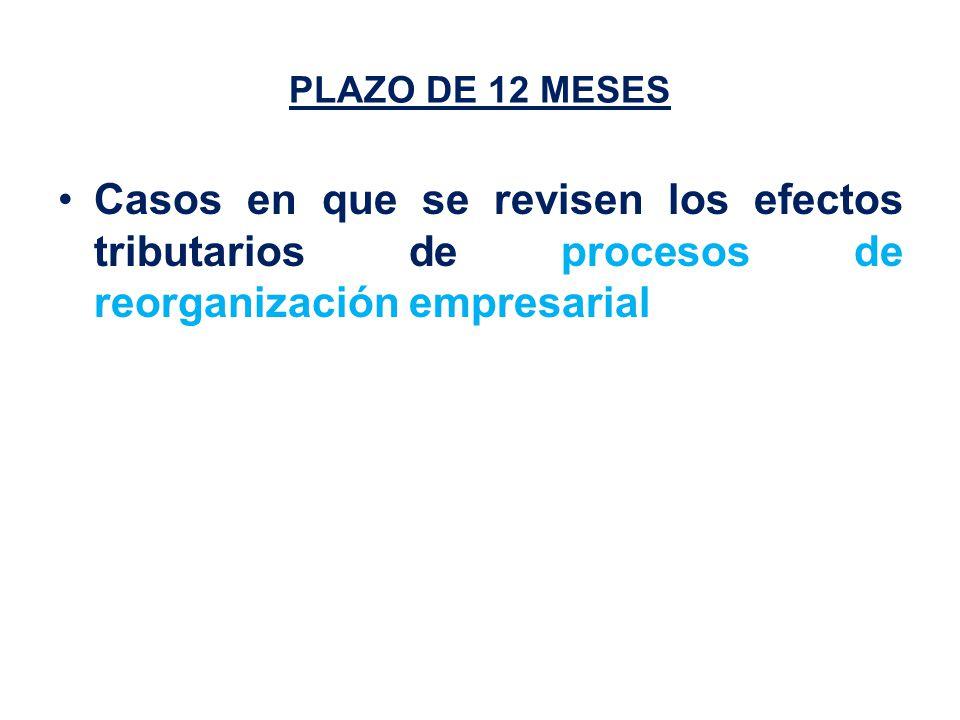 PLAZO DE 12 MESES Casos en que se revisen los efectos tributarios de procesos de reorganización empresarial