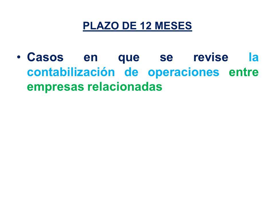 PLAZO DE 12 MESES Casos en que se revise la contabilización de operaciones entre empresas relacionadas
