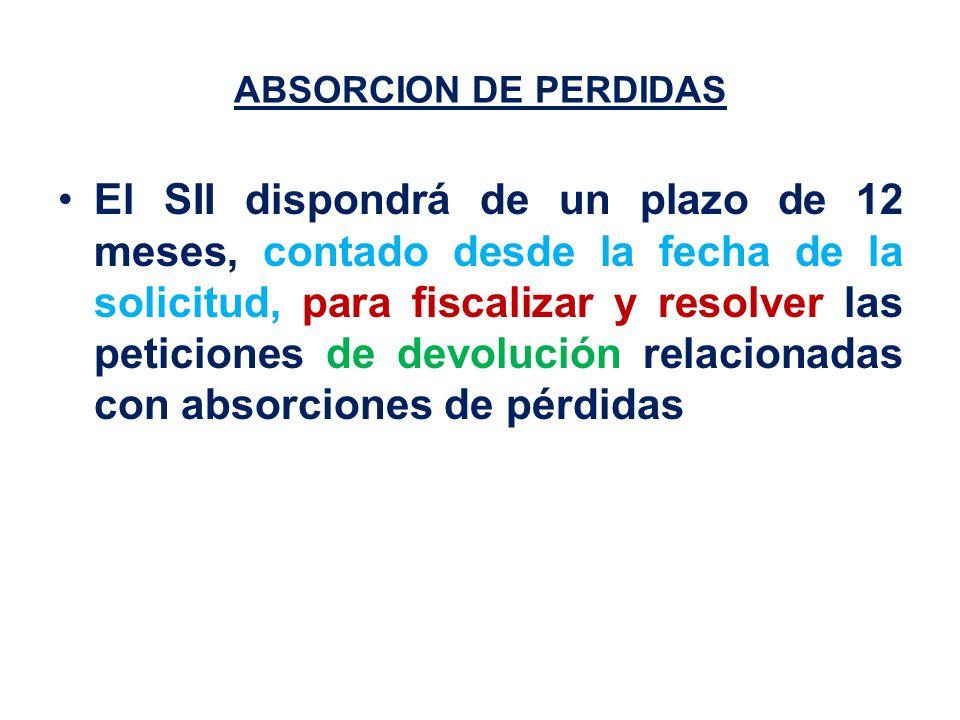 ABSORCION DE PERDIDAS El SII dispondrá de un plazo de 12 meses, contado desde la fecha de la solicitud, para fiscalizar y resolver las peticiones de devolución relacionadas con absorciones de pérdidas