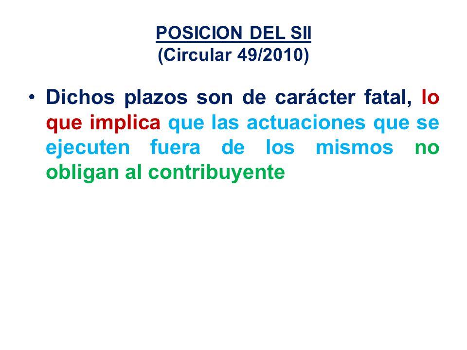 POSICION DEL SII (Circular 49/2010) Dichos plazos son de carácter fatal, lo que implica que las actuaciones que se ejecuten fuera de los mismos no obligan al contribuyente