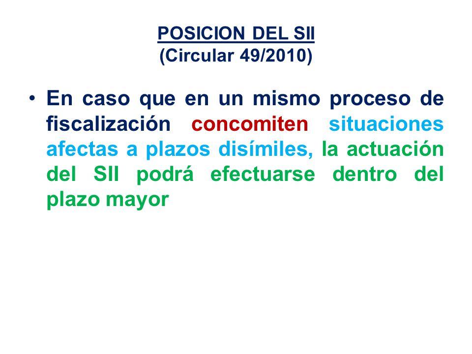 POSICION DEL SII (Circular 49/2010) En caso que en un mismo proceso de fiscalización concomiten situaciones afectas a plazos disímiles, la actuación del SII podrá efectuarse dentro del plazo mayor