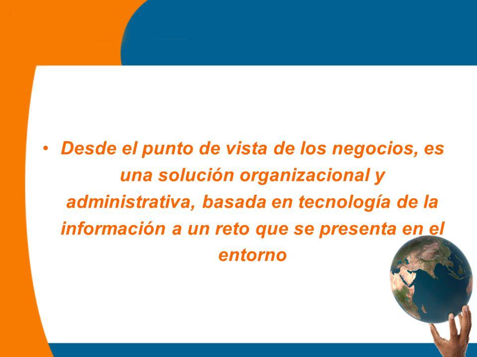 Desde el punto de vista de los negocios, es una solución organizacional y administrativa, basada en tecnología de la información a un reto que se presenta en el entorno