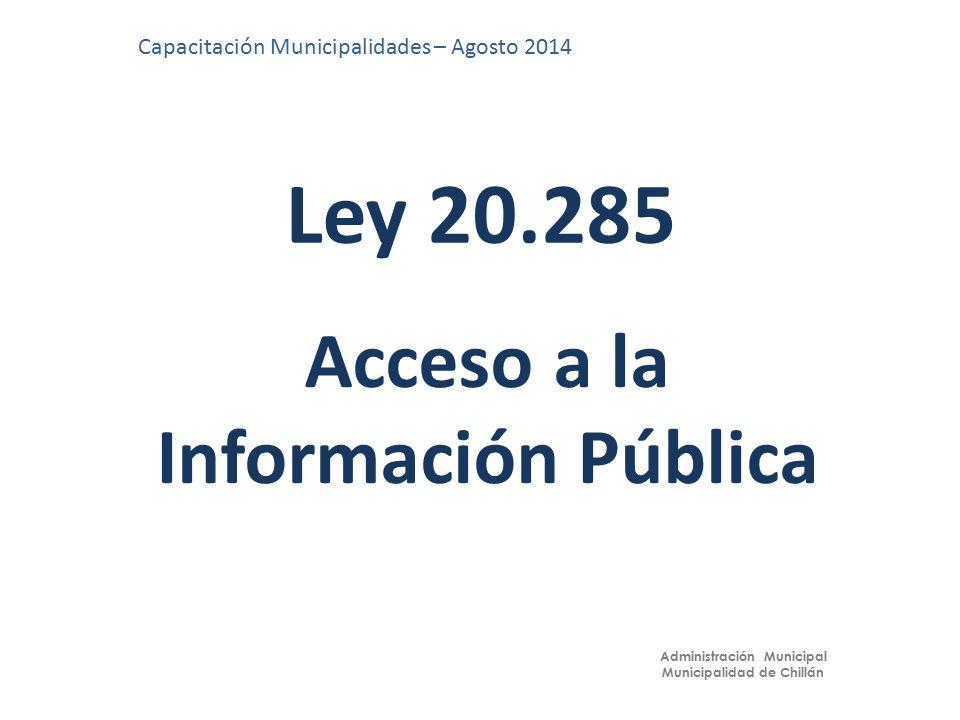 Ley 20.285 Capacitación Municipalidades – Agosto 2014 Administración Municipal Municipalidad de Chillán Acceso a la Información Pública
