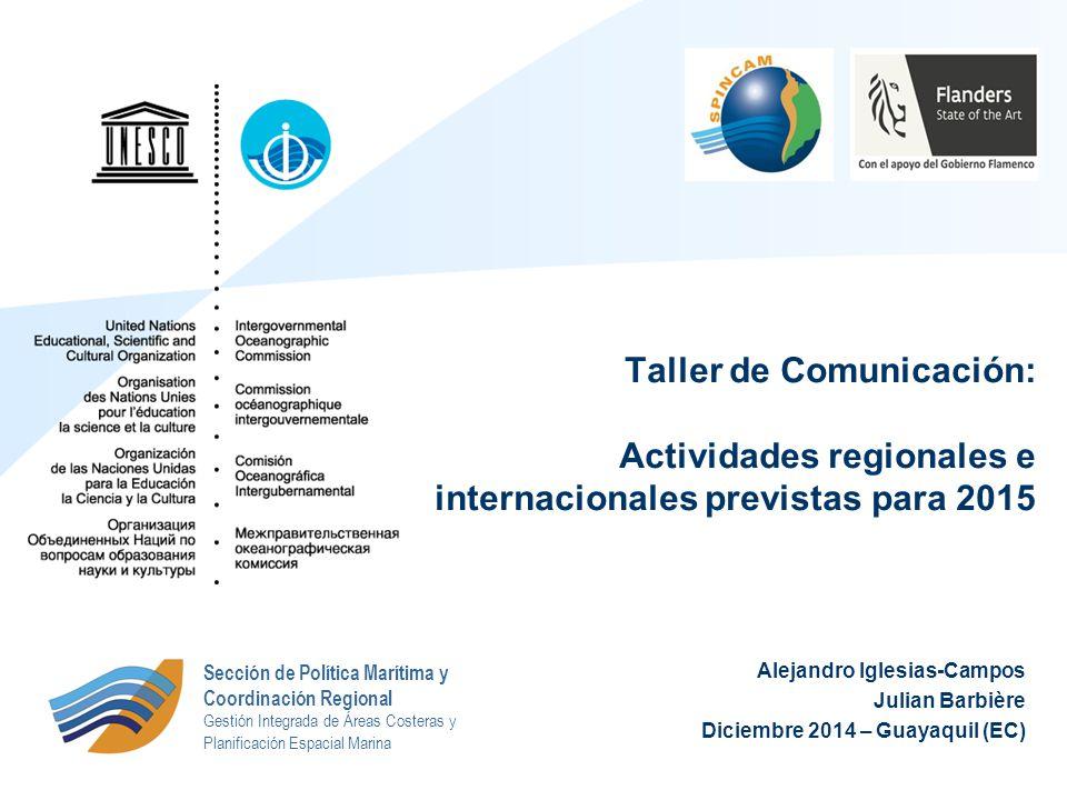 Alejandro Iglesias-Campos Julian Barbière Diciembre 2014 – Guayaquil (EC) Taller de Comunicación: Actividades regionales e internacionales previstas para 2015 Sección de Política Marítima y Coordinación Regional Gestión Integrada de Áreas Costeras y Planificación Espacial Marina