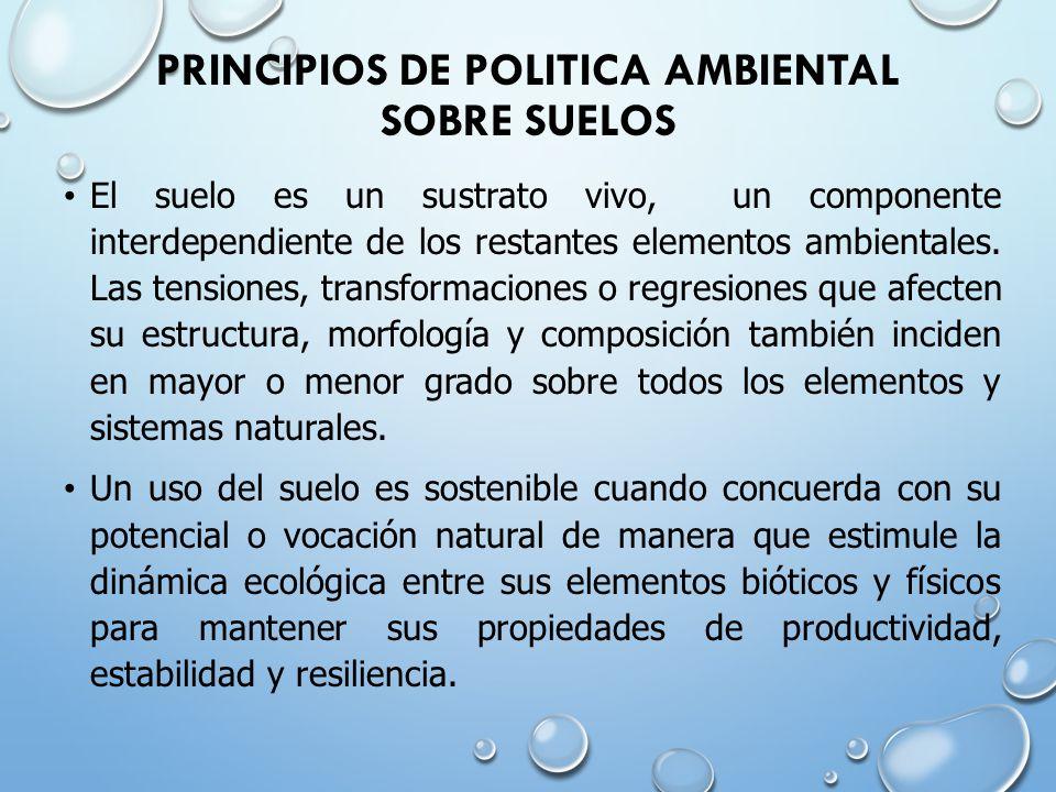 PRINCIPIOS DE POLITICA AMBIENTAL SOBRE SUELOS El suelo es un sustrato vivo, un componente interdependiente de los restantes elementos ambientales.