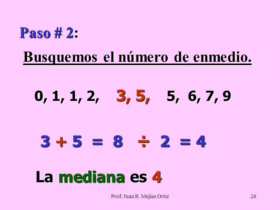 Prof. Juan R. Mejías Ortiz26 Paso # 2: Busquemos el número de enmedio.