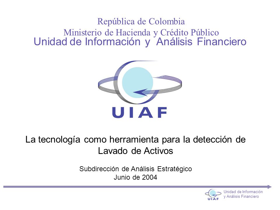 República de Colombia Ministerio de Hacienda y Crédito Público Unidad de Información y Análisis Financiero Unidad de Información y Análisis Financiero La tecnología como herramienta para la detección de Lavado de Activos Subdirección de Análisis Estratégico Junio de 2004