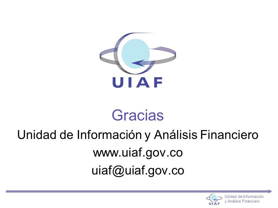 Gracias Unidad de Información y Análisis Financiero www.uiaf.gov.co uiaf@uiaf.gov.co Unidad de Información y Análisis Financiero