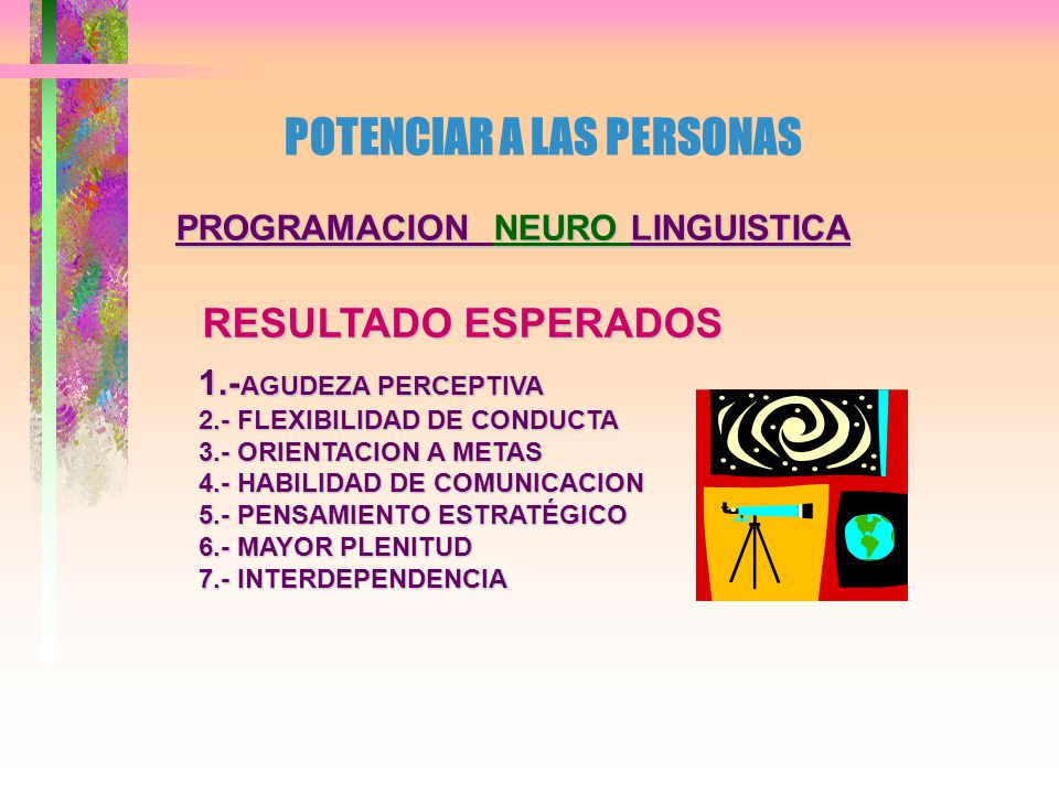 PROGRAMACION NEURO LINGUISTICA ESTRATEGIAS PRIMARIAS A DESARROLLAR 1.- DE MOTIVACION 2.- DE APRENDIZAJE 3.- DE TOMA DE DECISIONES 4.- DE CREATIVIDAD 5.- DE COMUNICACION 6.- DE NEGOCIACION 7.- DE LIDERAZGO