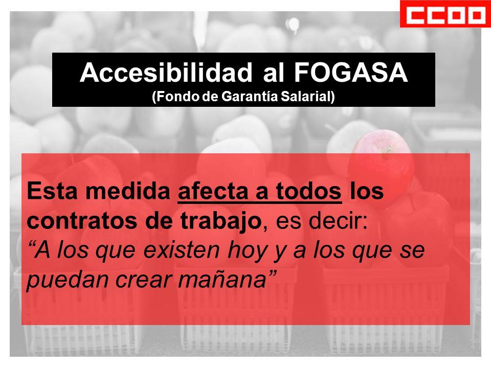 Accesibilidad al FOGASA (Fondo de Garantía Salarial) Esta medida afecta a todos los contratos de trabajo, es decir: A los que existen hoy y a los que se puedan crear mañana