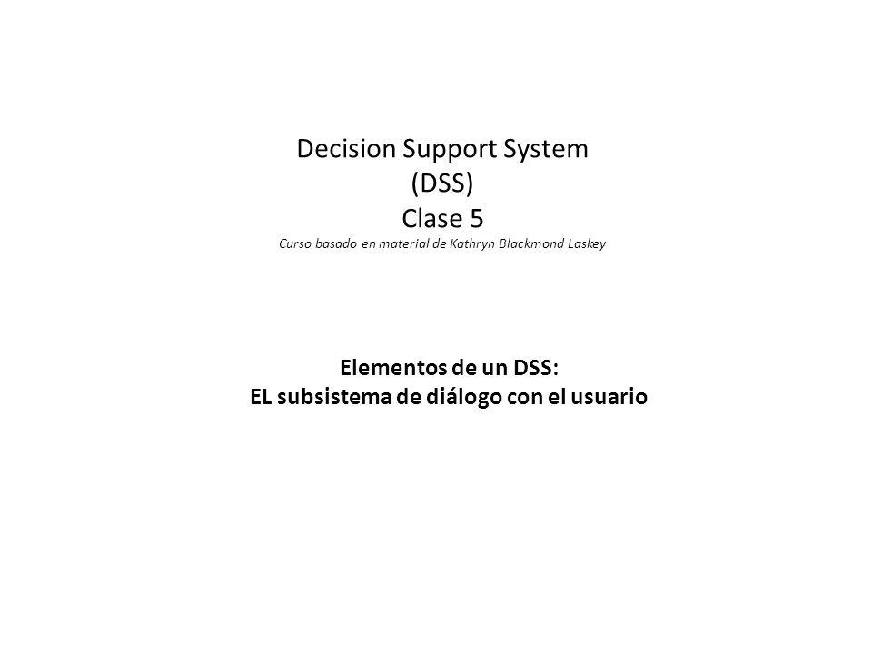Decision Support System (DSS) Clase 5 Curso basado en material de Kathryn Blackmond Laskey Elementos de un DSS: EL subsistema de diálogo con el usuario