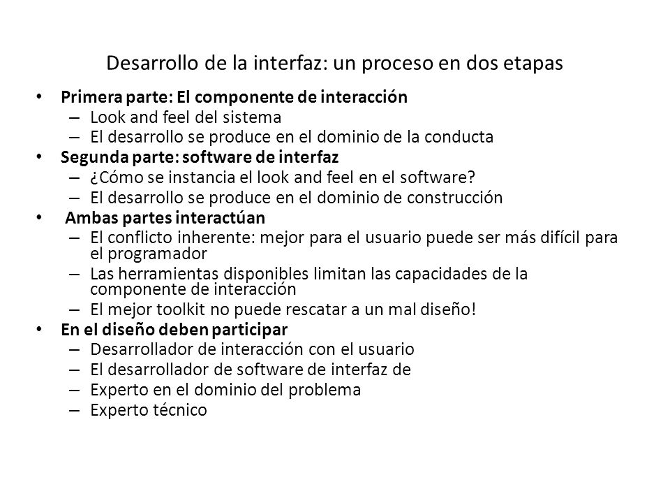 Desarrollo de la interfaz: un proceso en dos etapas Primera parte: El componente de interacción – Look and feel del sistema – El desarrollo se produce en el dominio de la conducta Segunda parte: software de interfaz – ¿Cómo se instancia el look and feel en el software.