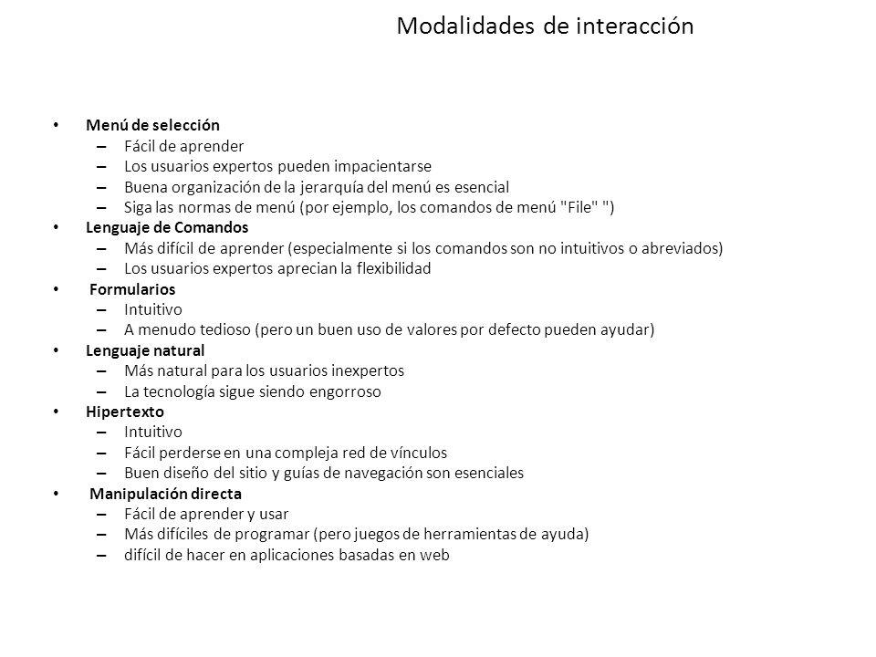 Modalidades de interacción Menú de selección – Fácil de aprender – Los usuarios expertos pueden impacientarse – Buena organización de la jerarquía del menú es esencial – Siga las normas de menú (por ejemplo, los comandos de menú File ) Lenguaje de Comandos – Más difícil de aprender (especialmente si los comandos son no intuitivos o abreviados) – Los usuarios expertos aprecian la flexibilidad Formularios – Intuitivo – A menudo tedioso (pero un buen uso de valores por defecto pueden ayudar) Lenguaje natural – Más natural para los usuarios inexpertos – La tecnología sigue siendo engorroso Hipertexto – Intuitivo – Fácil perderse en una compleja red de vínculos – Buen diseño del sitio y guías de navegación son esenciales Manipulación directa – Fácil de aprender y usar – Más difíciles de programar (pero juegos de herramientas de ayuda) – difícil de hacer en aplicaciones basadas en web