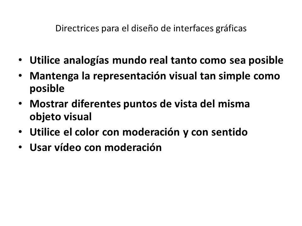 Directrices para el diseño de interfaces gráficas Utilice analogías mundo real tanto como sea posible Mantenga la representación visual tan simple como posible Mostrar diferentes puntos de vista del misma objeto visual Utilice el color con moderación y con sentido Usar vídeo con moderación