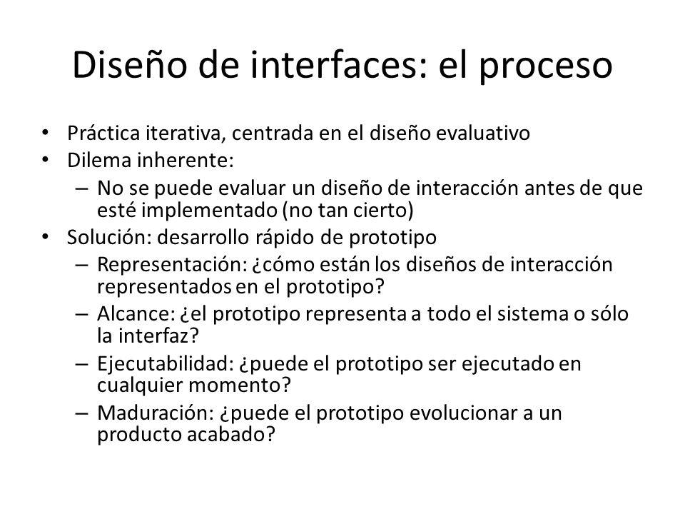 Diseño de interfaces: el proceso Práctica iterativa, centrada en el diseño evaluativo Dilema inherente: – No se puede evaluar un diseño de interacción antes de que esté implementado (no tan cierto) Solución: desarrollo rápido de prototipo – Representación: ¿cómo están los diseños de interacción representados en el prototipo.
