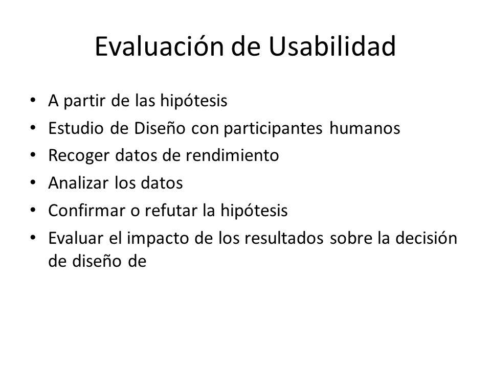 Evaluación de Usabilidad A partir de las hipótesis Estudio de Diseño con participantes humanos Recoger datos de rendimiento Analizar los datos Confirmar o refutar la hipótesis Evaluar el impacto de los resultados sobre la decisión de diseño de