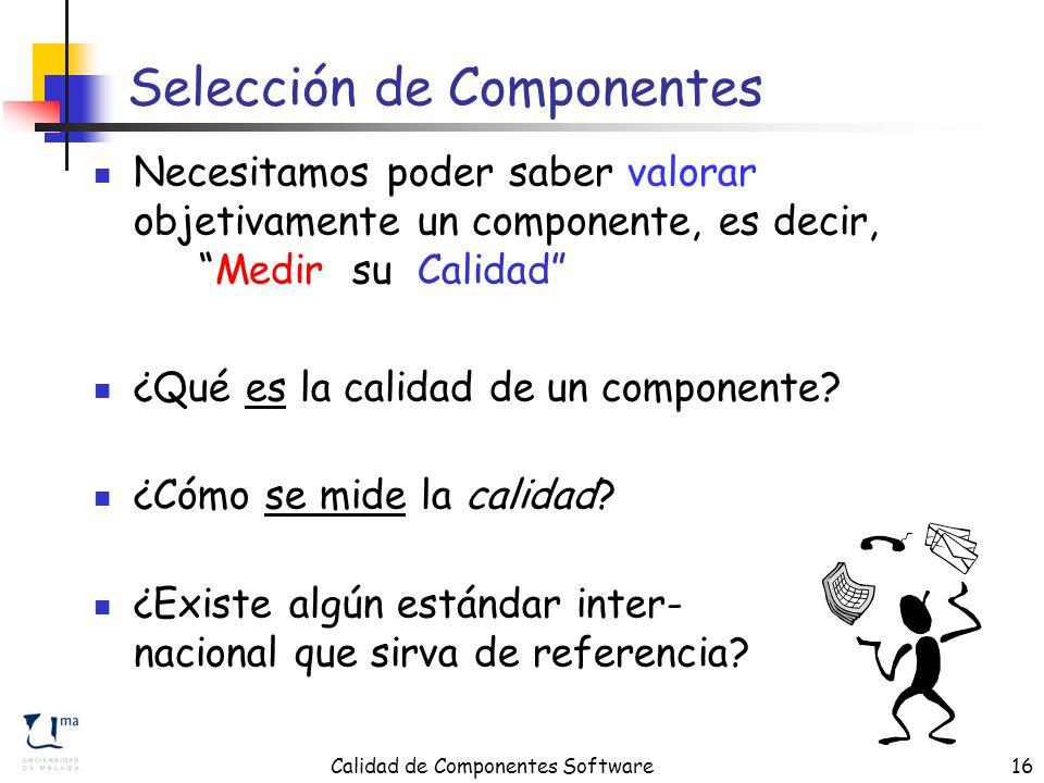 Calidad de Componentes Software16 Selección de Componentes Necesitamos poder saber valorar objetivamente un componente, es decir, Medir su Calidad ¿Qué es la calidad de un componente.
