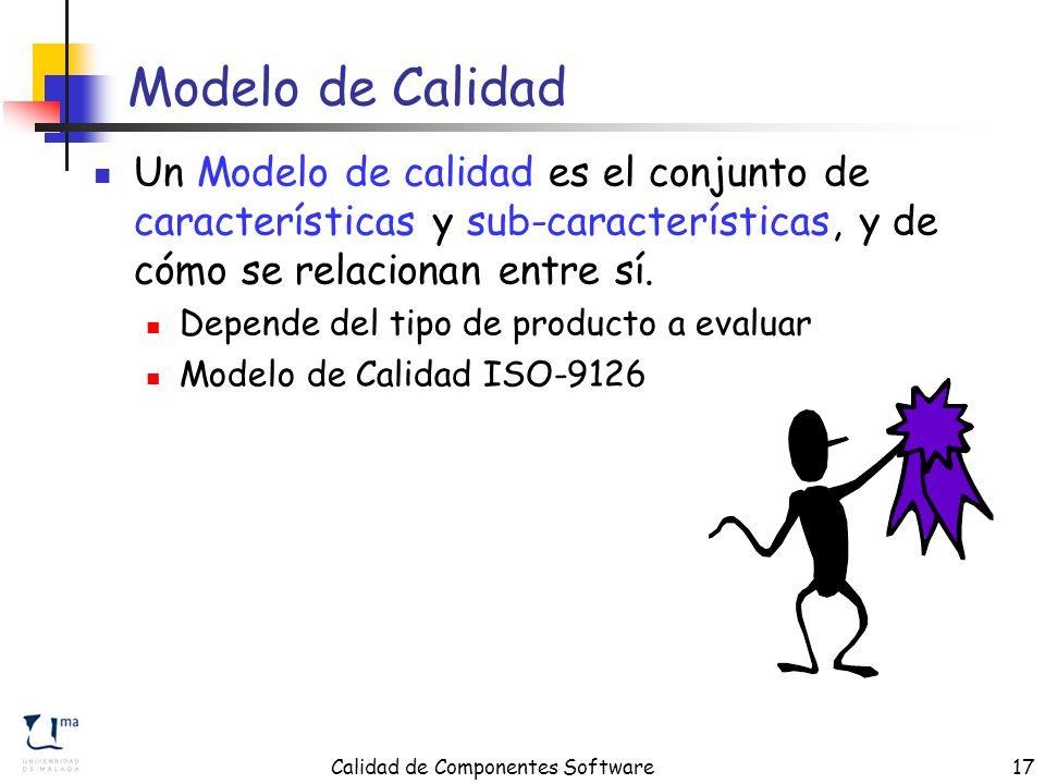 Calidad de Componentes Software17 Modelo de Calidad Un Modelo de calidad es el conjunto de características y sub-características, y de cómo se relacionan entre sí.
