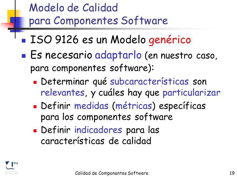 Calidad de Componentes Software19 Modelo de Calidad para Componentes Software ISO 9126 es un Modelo genérico Es necesario adaptarlo (en nuestro caso, para componentes software) : Determinar qué subcaracterísticas son relevantes, y cuáles hay que particularizar Definir medidas (métricas) específicas para los componentes software Definir indicadores para las características de calidad