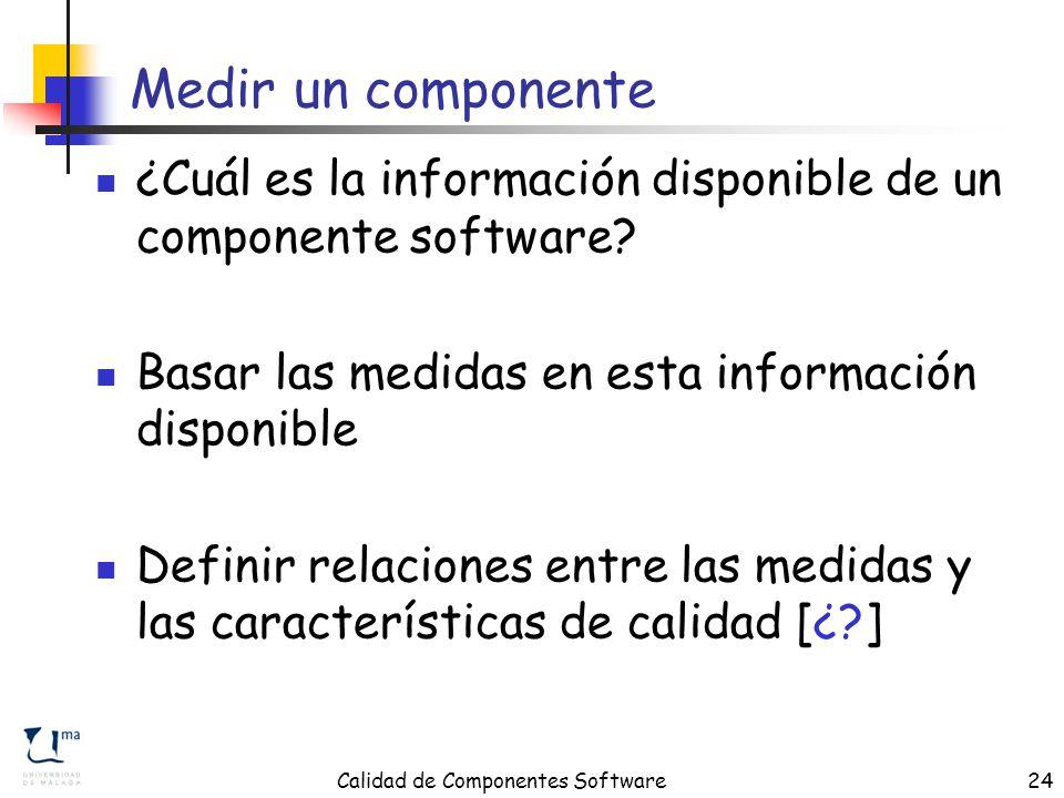 Calidad de Componentes Software24 Medir un componente ¿Cuál es la información disponible de un componente software.