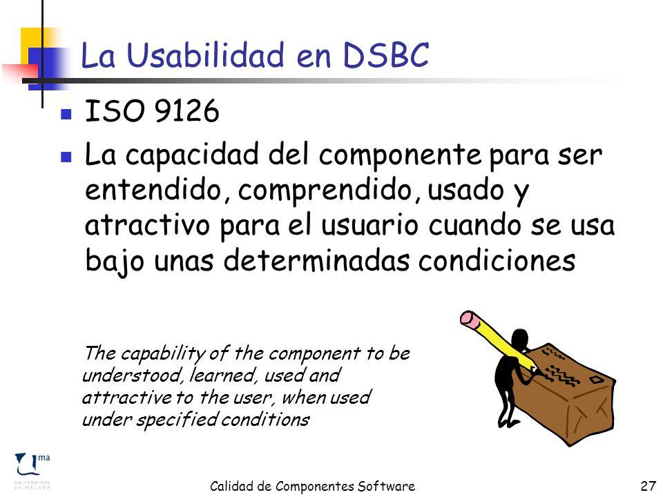 Calidad de Componentes Software27 La Usabilidad en DSBC ISO 9126 La capacidad del componente para ser entendido, comprendido, usado y atractivo para el usuario cuando se usa bajo unas determinadas condiciones The capability of the component to be understood, learned, used and attractive to the user, when used under specified conditions