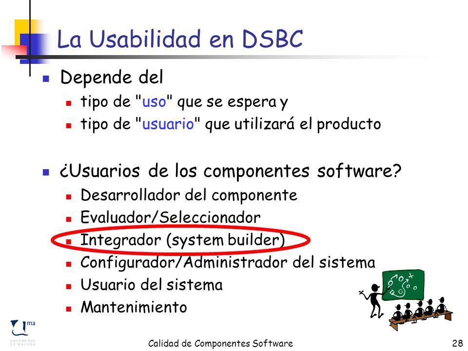 Calidad de Componentes Software28 La Usabilidad en DSBC Depende del tipo de uso que se espera y tipo de usuario que utilizará el producto ¿Usuarios de los componentes software.