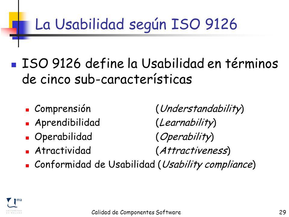 Calidad de Componentes Software29 La Usabilidad según ISO 9126 ISO 9126 define la Usabilidad en términos de cinco sub-características Comprensión (Understandability) Aprendibilidad (Learnability) Operabilidad (Operability) Atractividad (Attractiveness) Conformidad de Usabilidad (Usability compliance)