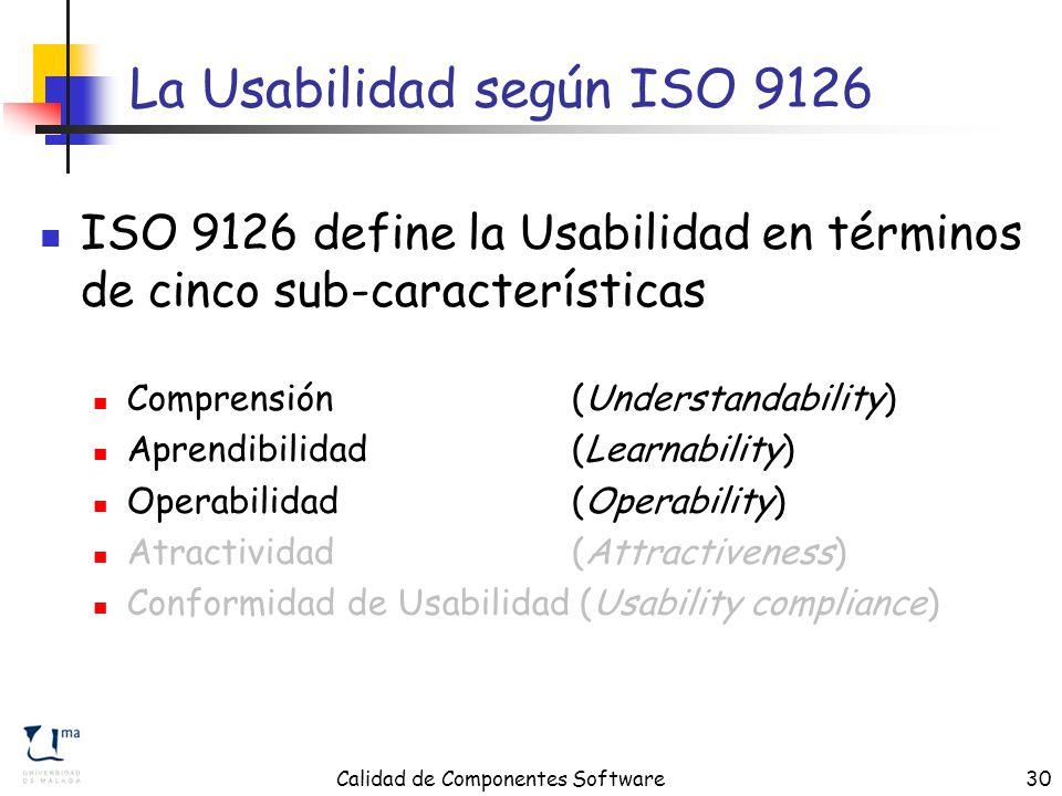 Calidad de Componentes Software30 La Usabilidad según ISO 9126 ISO 9126 define la Usabilidad en términos de cinco sub-características Comprensión (Understandability) Aprendibilidad (Learnability) Operabilidad (Operability) Atractividad (Attractiveness) Conformidad de Usabilidad (Usability compliance)