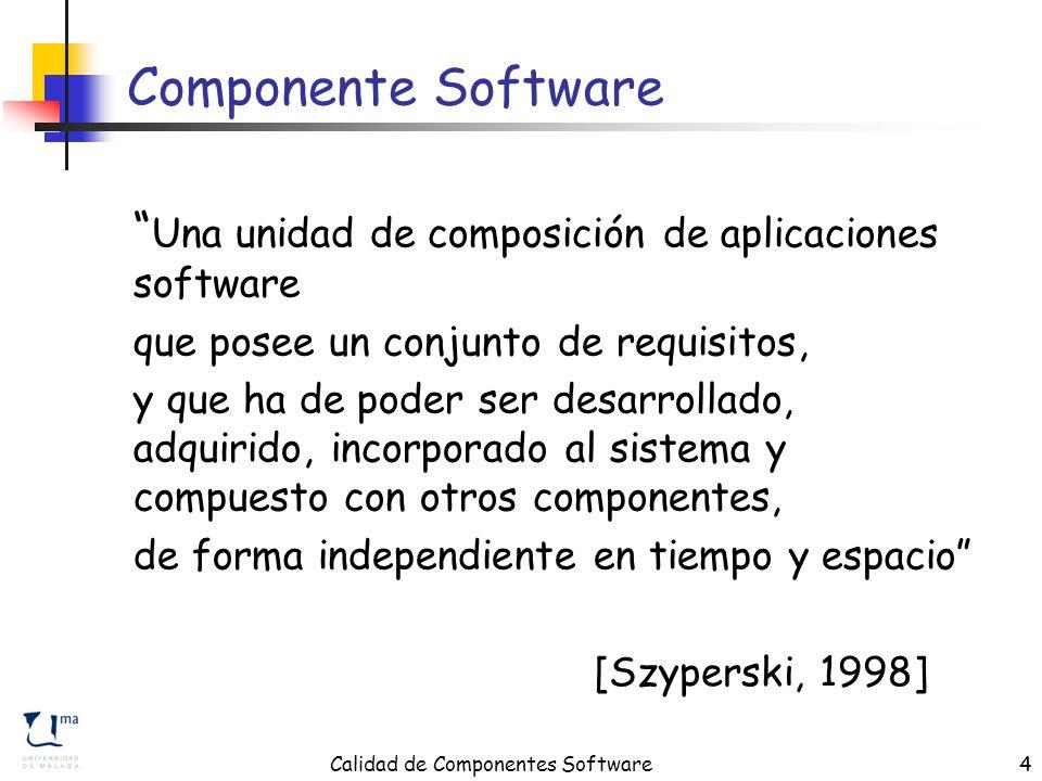 Calidad de Componentes Software4 Componente Software Una unidad de composición de aplicaciones software que posee un conjunto de requisitos, y que ha de poder ser desarrollado, adquirido, incorporado al sistema y compuesto con otros componentes, de forma independiente en tiempo y espacio [Szyperski, 1998]