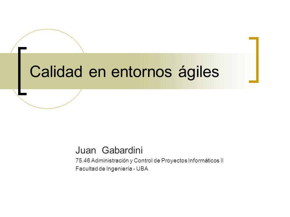 Calidad en entornos ágiles Juan Gabardini 75.46 Administración y Control de Proyectos Informáticos II Facultad de Ingeniería - UBA